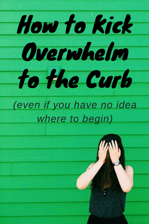 How to kick overwhelm to the curb (even if you have no idea where to begin)